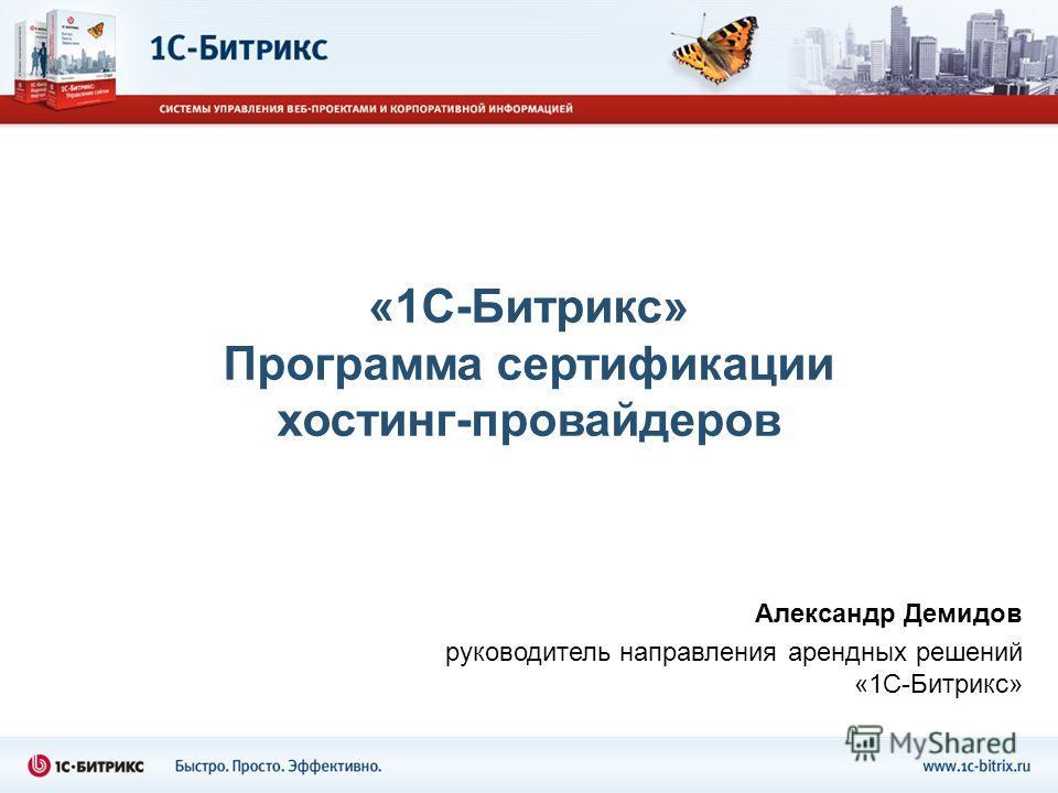 «1С-Битрикс» Программа сертификации хостинг-провайдеров Александр Демидов руководитель направления арендных решений «1С-Битрикс»