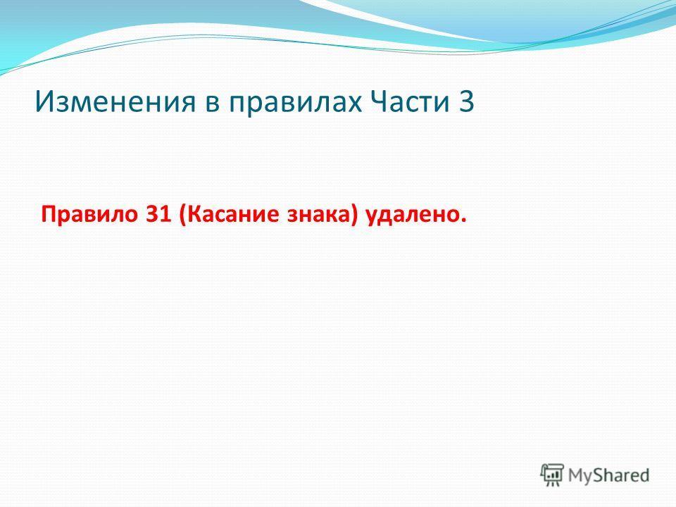 Изменения в правилах Части 3 Правило 31 (Касание знака) удалено.