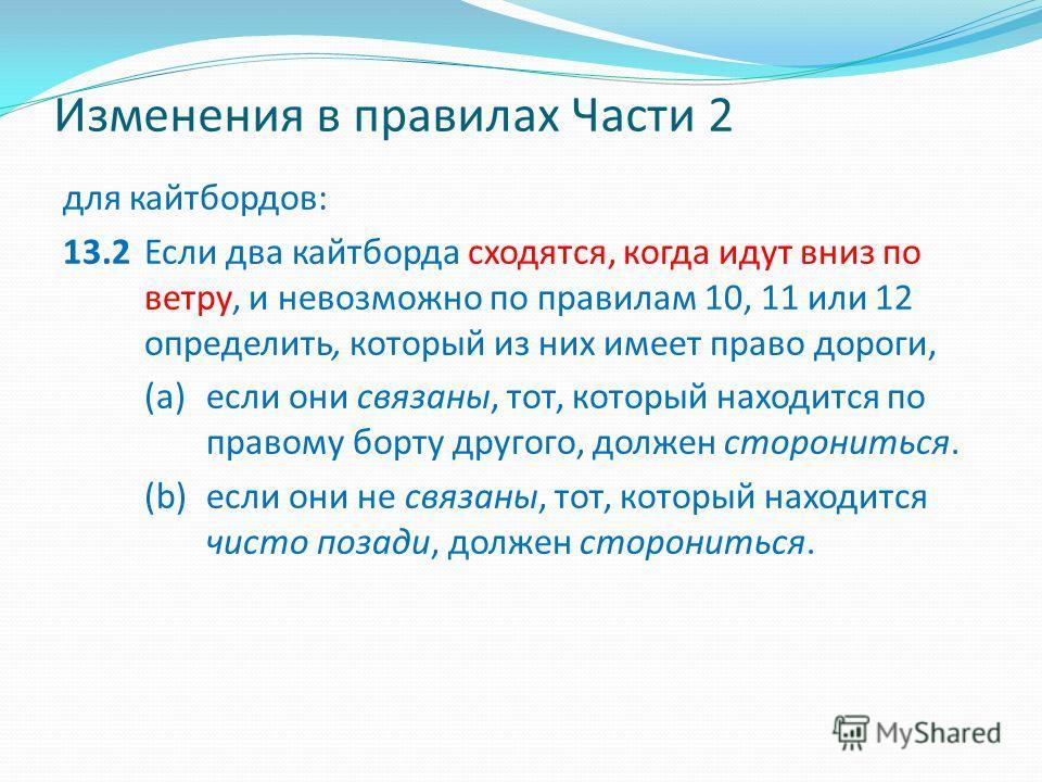 Изменения в правилах Части 2 для кайтбордов: 13.2Если два кайтборда сходятся, когда идут вниз по ветру, и невозможно по правилам 10, 11 или 12 определить, который из них имеет право дороги, (а)если они связаны, тот, который находится по правому борту