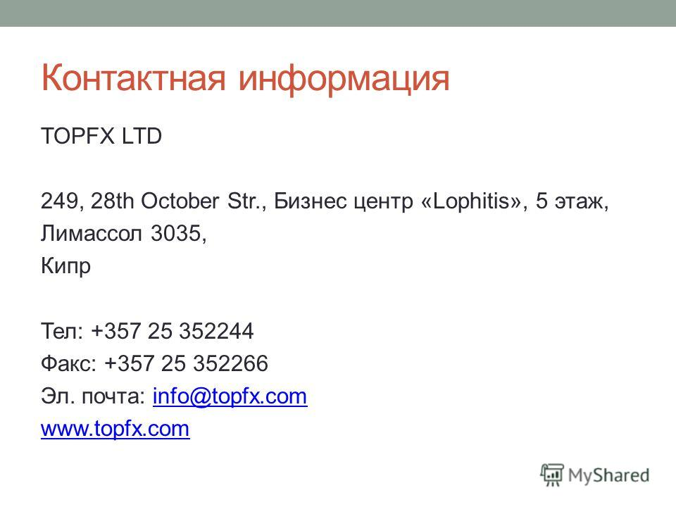 Контактная информация TOPFX LTD 249, 28th October Str., Бизнес центр «Lophitis», 5 этаж, Лимассол 3035, Кипр Тел: +357 25 352244 Факс: +357 25 352266 Эл. почта: info@topfx.cominfo@topfx.com www.topfx.com