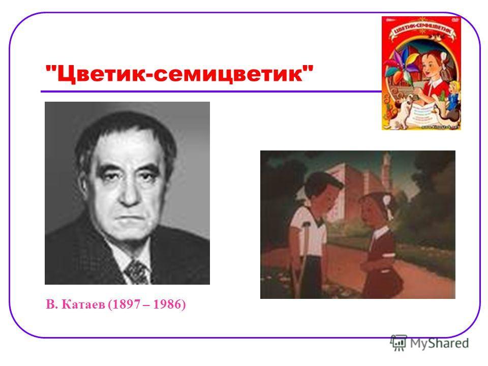 Цветик-семицветик В. Катаев (1897 – 1986)