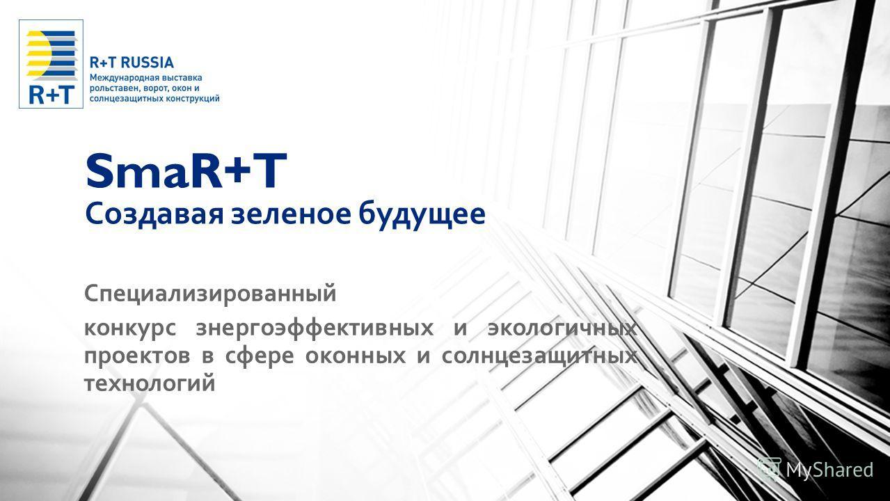 SmaR+T Создавая зеленое будущее Специализированный конкурс знергоэффективных и экологичных проектов в сфере оконных и солнцезащитных технологий