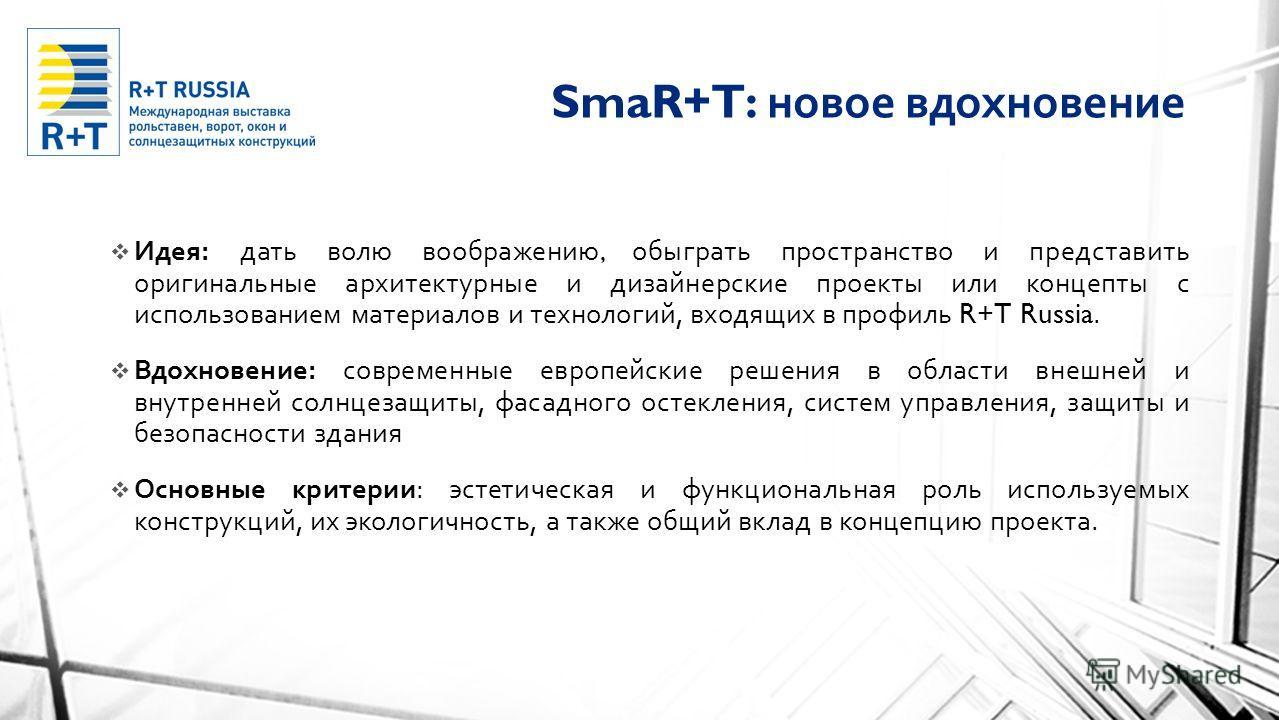 SmaR+T: новое вдохновение Идея : дать волю воображению, обыграть пространство и представить оригинальные архитектурные и дизайнерские проекты или концепты с использованием материалов и технологий, входящих в профиль R+T Russia. Вдохновение : современ