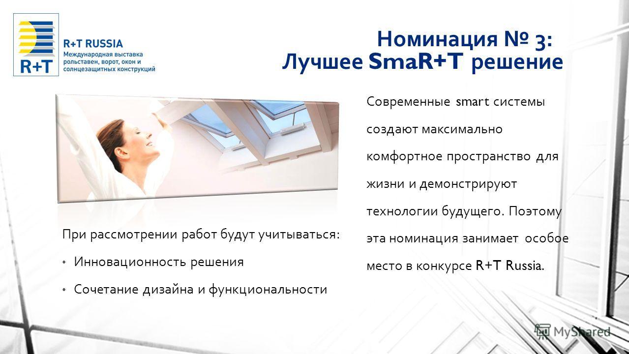 Номинация 3: Лучшее SmaR+T решение При рассмотрении работ будут учитываться : Инновационность решения Сочетание дизайна и функциональности Современные smart системы создают максимально комфортное пространство для жизни и демонстрируют технологии буду