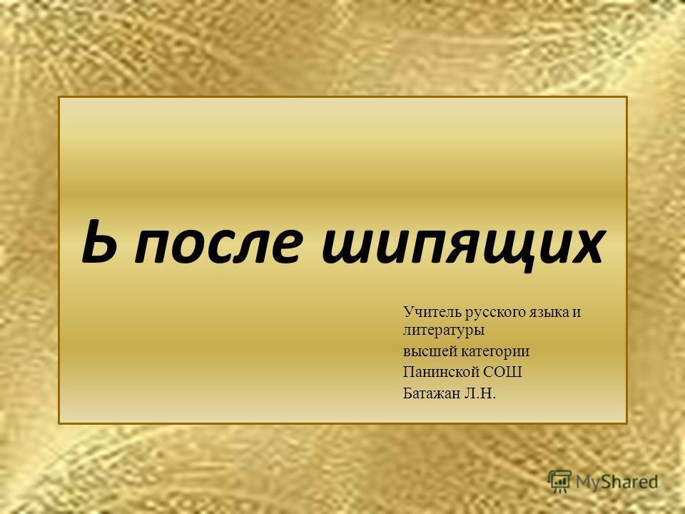 Ь после шипящих Учитель русского языка и литературы высшей категории Панинской СОШ Батажан Л.Н.