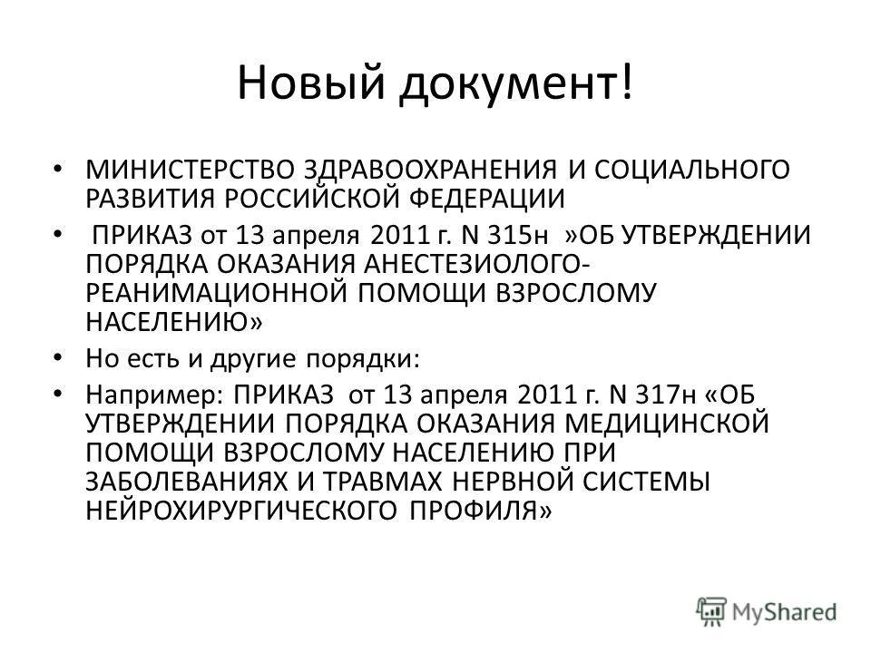 Новый документ! МИНИСТЕРСТВО ЗДРАВООХРАНЕНИЯ И СОЦИАЛЬНОГО РАЗВИТИЯ РОССИЙСКОЙ ФЕДЕРАЦИИ ПРИКАЗ от 13 апреля 2011 г. N 315н »ОБ УТВЕРЖДЕНИИ ПОРЯДКА ОКАЗАНИЯ АНЕСТЕЗИОЛОГО- РЕАНИМАЦИОННОЙ ПОМОЩИ ВЗРОСЛОМУ НАСЕЛЕНИЮ» Но есть и другие порядки: Например: