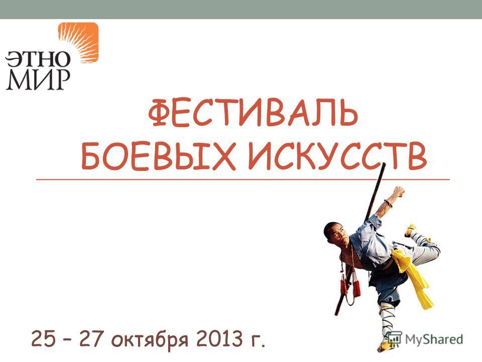 ФЕСТИВАЛЬ БОЕВЫХ ИСКУССТВ 25 – 27 октября 2013 г.