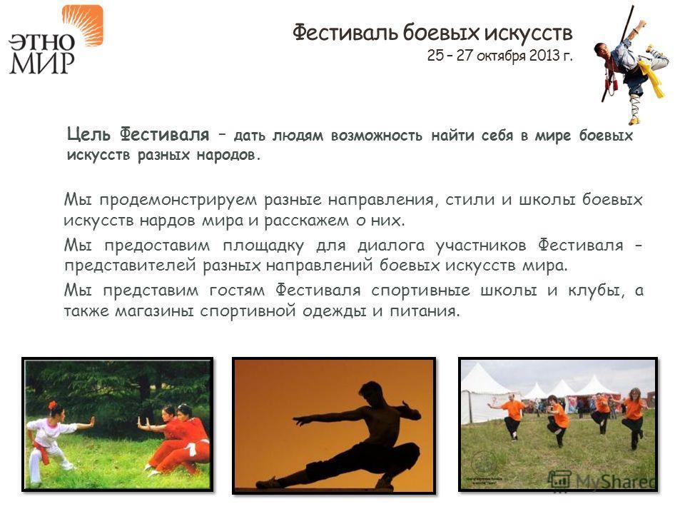 Цель Фестиваля – дать людям возможность найти себя в мире боевых искусств разных народов. Мы продемонстрируем разные направления, стили и школы боевых искусств нардов мира и расскажем о них. Мы предоставим площадку для диалога участников Фестиваля –