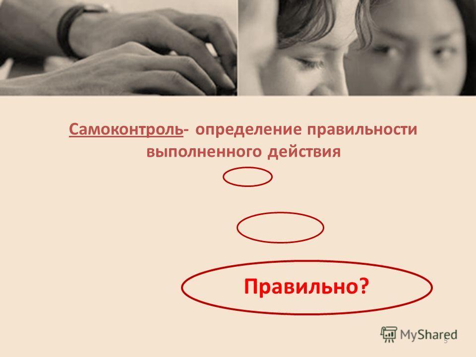 Самоконтроль- определение правильности выполненного действия Правильно? 5