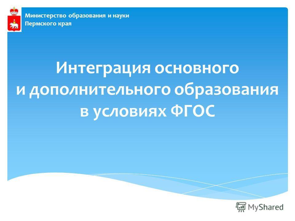 Министерство образования и науки Пермского края Интеграция основного и дополнительного образования в условиях ФГОС