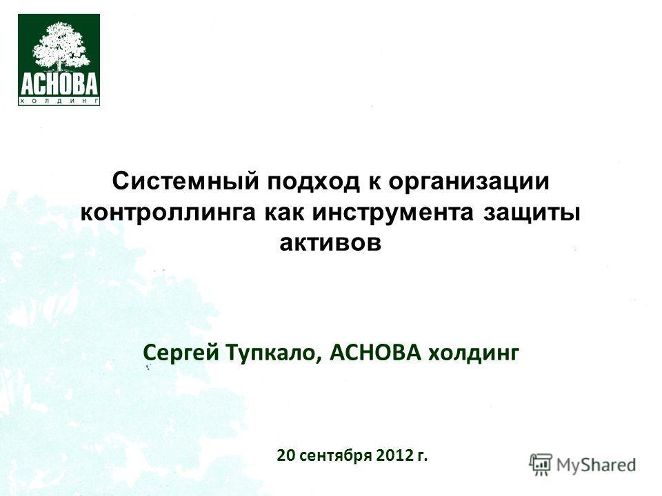 Системный подход к организации контроллинга как инструмента защиты активов Сергей Тупкало, АСНОВА холдинг 20 сентября 2012 г.