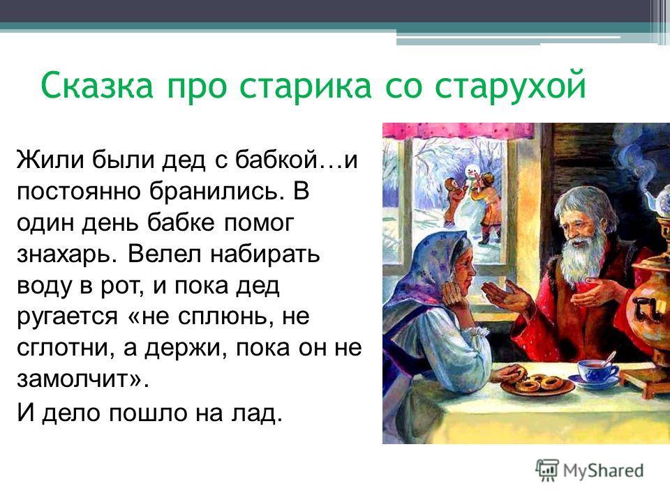 Сказка про старика со старухой Жили были дед с бабкой…и постоянно бранились. В один день бабке помог знахарь. Велел набирать воду в рот, и пока дед ругается «не сплюнь, не сглотни, а держи, пока он не замолчит». И дело пошло на лад.