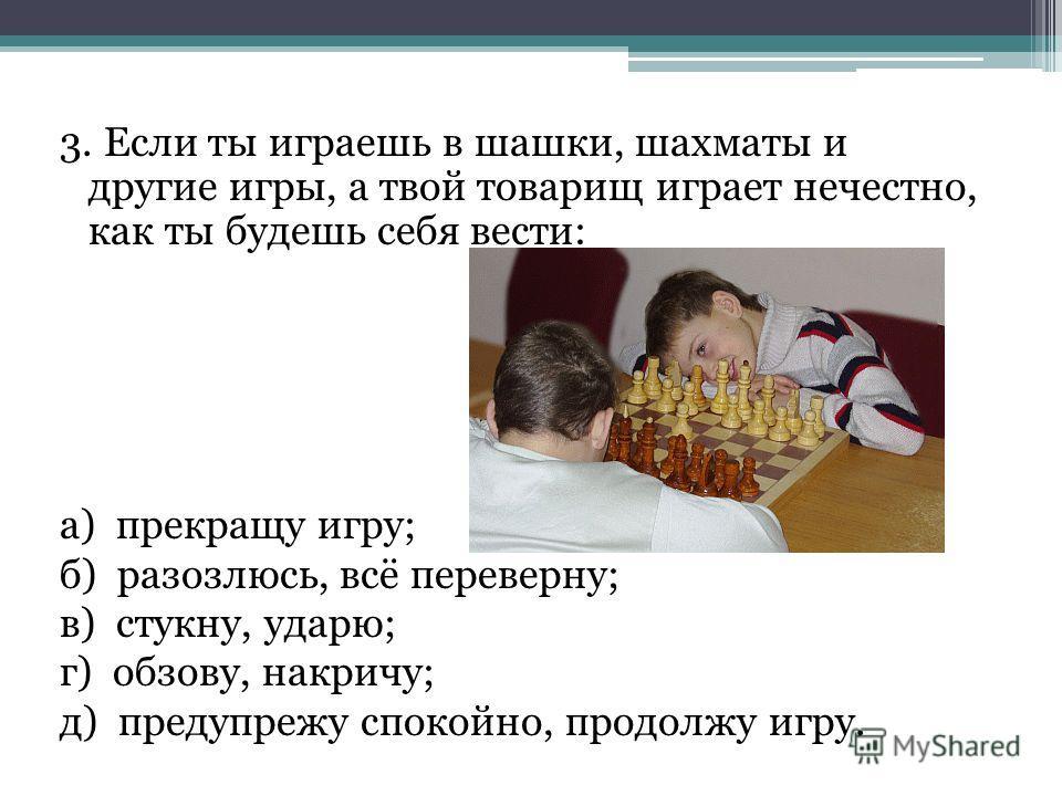 3. Если ты играешь в шашки, шахматы и другие игры, а твой товарищ играет нечестно, как ты будешь себя вести: а) прекращу игру; б) разозлюсь, всё переверну; в) стукну, ударю; г) обзову, накричу; д) предупрежу спокойно, продолжу игру.
