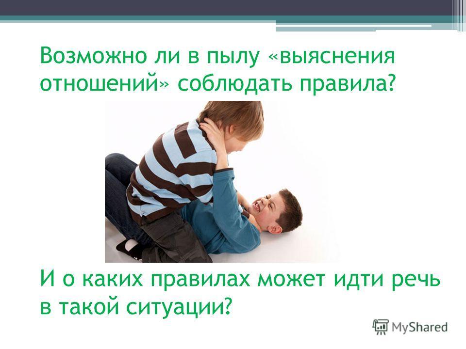 Возможно ли в пылу «выяснения отношений» соблюдать правила? И о каких правилах может идти речь в такой ситуации?