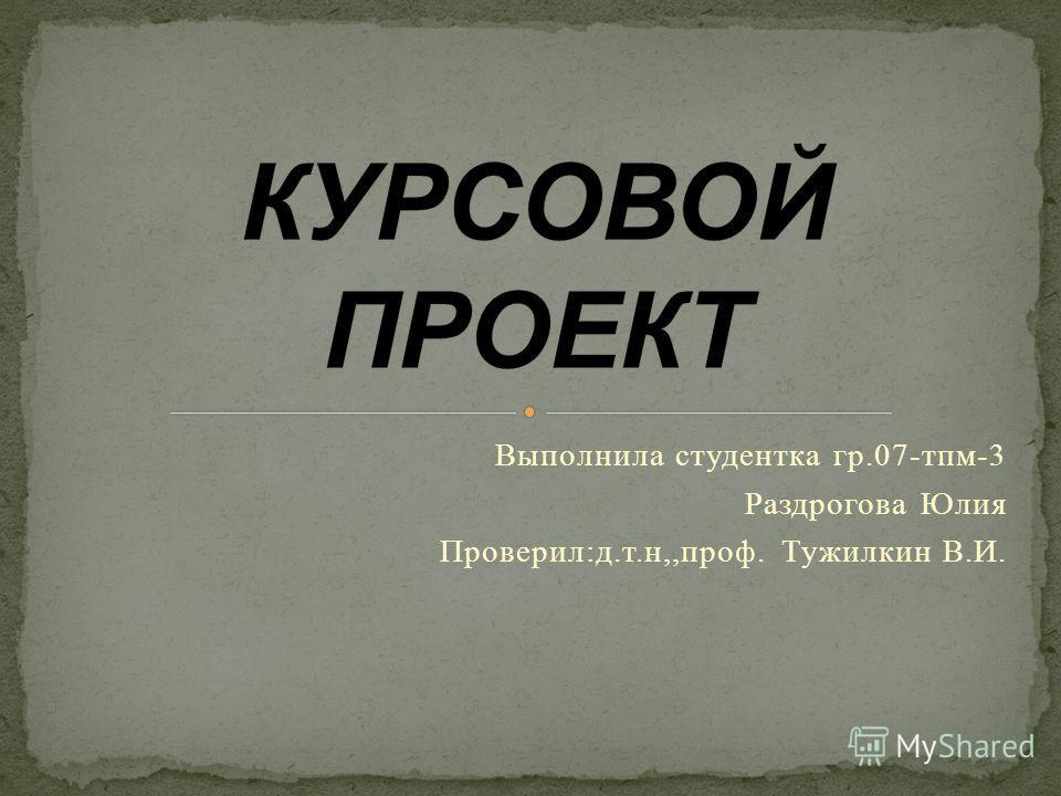 Выполнила студентка гр.07-тпм-3 Раздрогова Юлия Проверил:д.т.н,,проф. Тужилкин В.И.