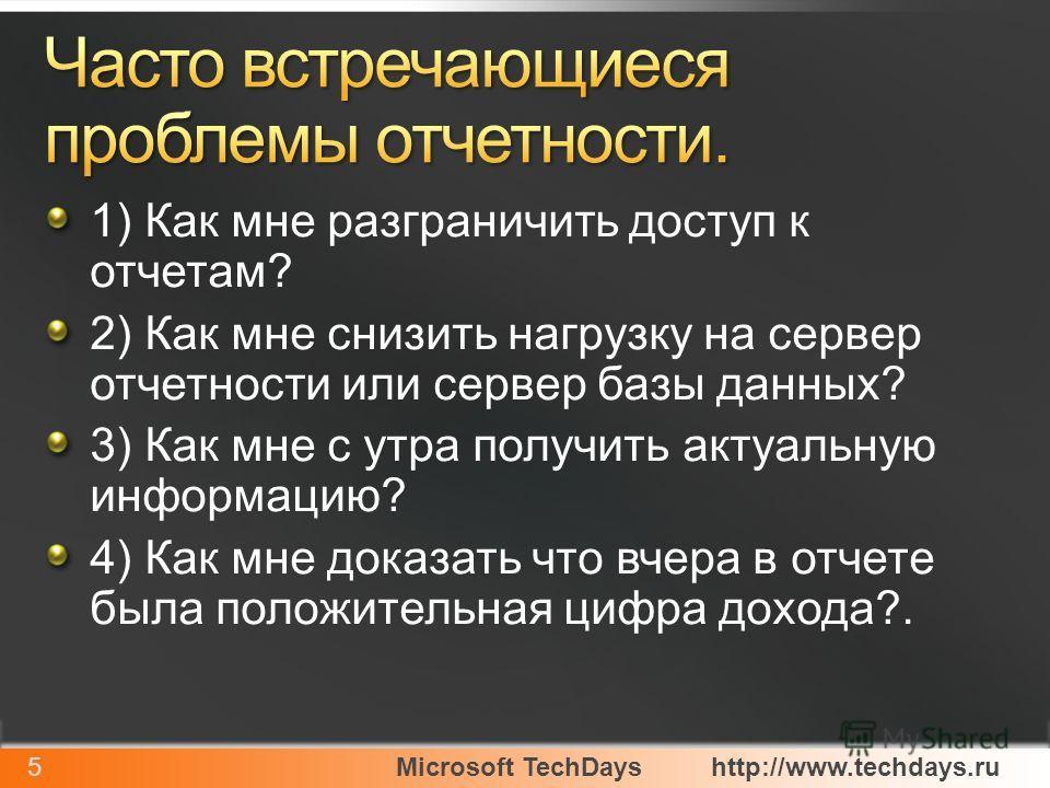 Microsoft TechDayshttp://www.techdays.ru5 1) Как мне разграничить доступ к отчетам? 2) Как мне снизить нагрузку на сервер отчетности или сервер базы данных? 3) Как мне с утра получить актуальную информацию? 4) Как мне доказать что вчера в отчете была