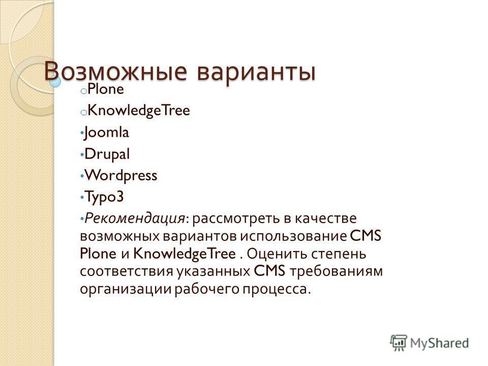 Возможные варианты o Plone o KnowledgeTree Joomla Drupal Wordpress Typo3 Рекомендация : рассмотреть в качестве возможных вариантов использование CMS Plone и KnowledgeTree. Оценить степень соответствия указанных CMS требованиям организации рабочего пр