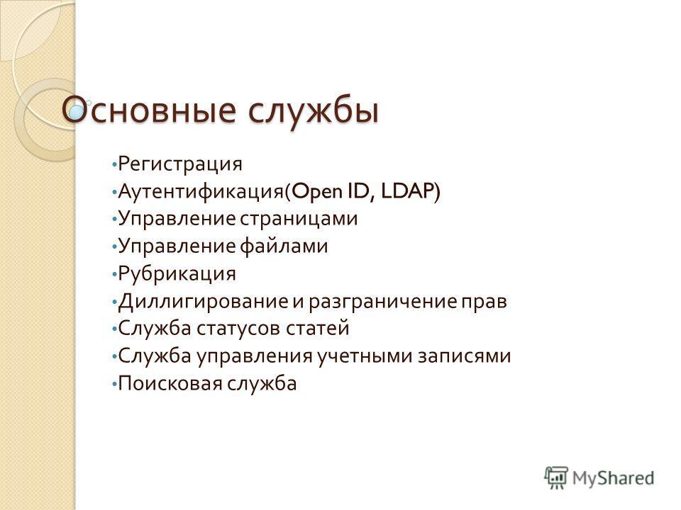 Основные службы Регистрация Аутентификация (Open ID, LDAP) Управление страницами Управление файлами Рубрикация Диллигирование и разграничение прав Служба статусов статей Служба управления учетными записями Поисковая служба