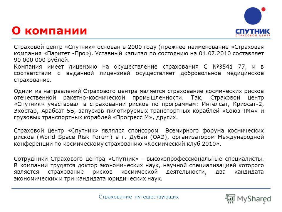 О компании 2 Страхование путешествующих Страховой центр «Спутник» основан в 2000 году (прежнее наименование «Страховая компания «Паритет -Про»). Уставный капитал по состоянию на 01.07.2010 составляет 90 000 000 рублей. Компания имеет лицензию на осущ