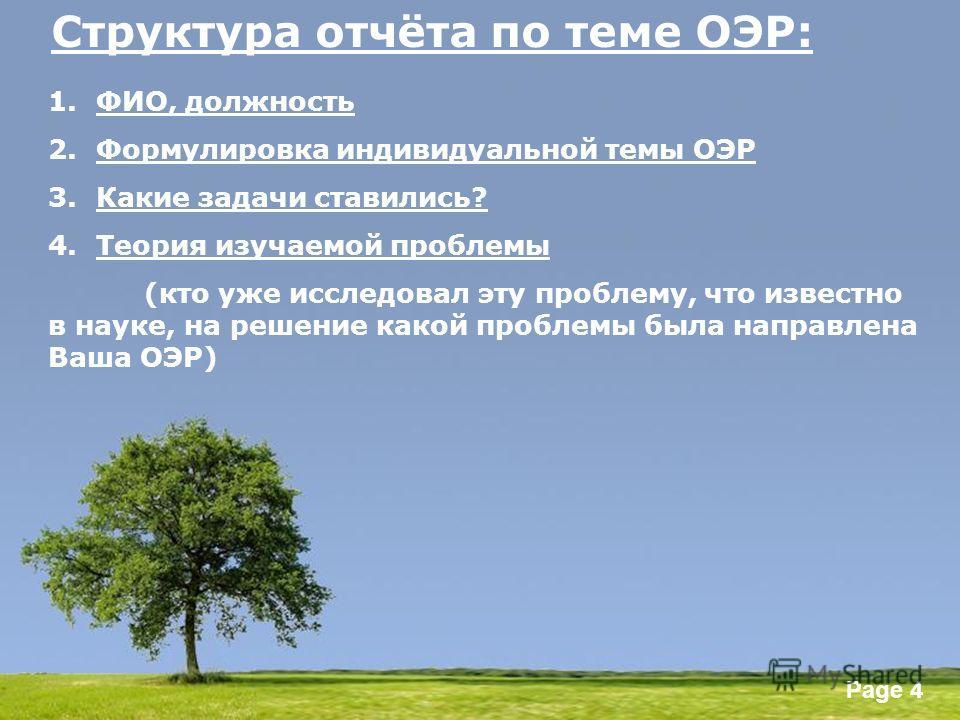 Powerpoint Templates Page 4 Структура отчёта по теме ОЭР: 1.ФИО, должность 2.Формулировка индивидуальной темы ОЭР 3.Какие задачи ставились? 4.Теория изучаемой проблемы (кто уже исследовал эту проблему, что известно в науке, на решение какой проблемы