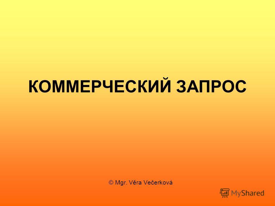 КОММЕРЧЕСКИЙ ЗАПРОС © Mgr. Věra Večerková