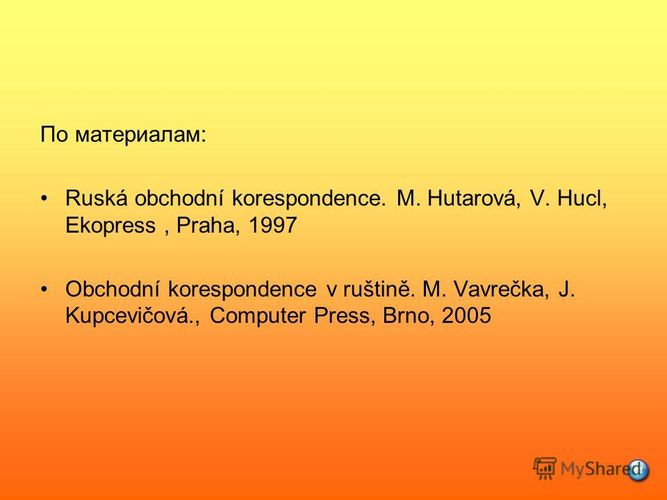 По материалам: Ruská obchodní korespondence. M. Hutarová, V. Hucl, Ekopress, Praha, 1997 Obchodní korespondence v ruštině. M. Vavrečka, J. Kupcevičová., Computer Press, Brno, 2005
