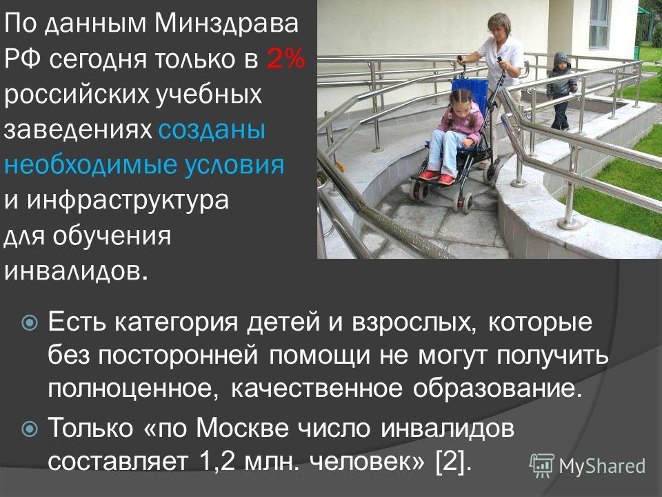 По данным Минздрава РФ сегодня только в 2% российских учебных заведениях созданы необходимые условия и инфраструктура для обучения инвалидов. Есть категория детей и взрослых, которые без посторонней помощи не могут получить полноценное, качественное