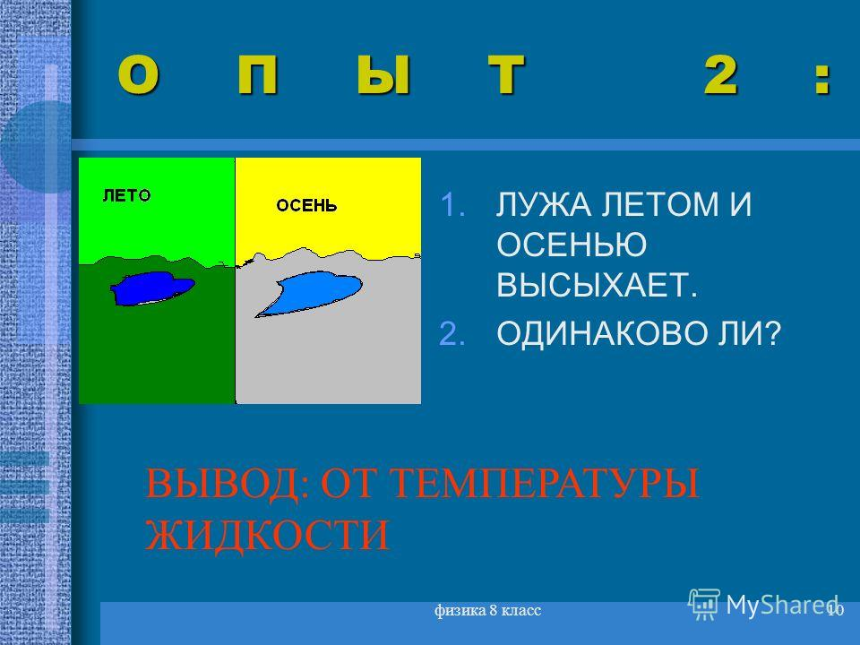 физика 8 класс10 ОПЫТ 2: 1.ЛУЖА ЛЕТОМ И ОСЕНЬЮ ВЫСЫХАЕТ. 2.ОДИНАКОВО ЛИ? ВЫВОД: ОТ ТЕМПЕРАТУРЫ ЖИДКОСТИ