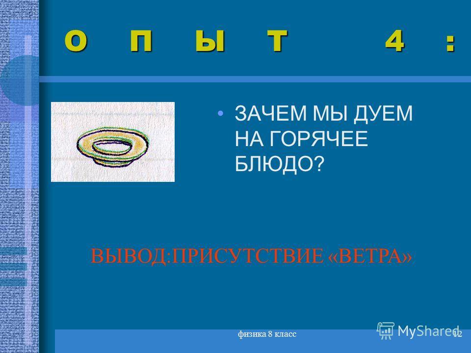 физика 8 класс12 ОПЫТ 4: ЗАЧЕМ МЫ ДУЕМ НА ГОРЯЧЕЕ БЛЮДО? ВЫВОД:ПРИСУТСТВИЕ «ВЕТРА»