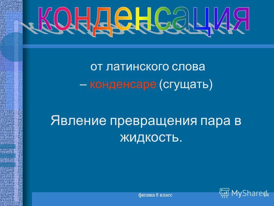 физика 8 класс14 от латинского слова – конденсаре (сгущать) Явление превращения пара в жидкость.