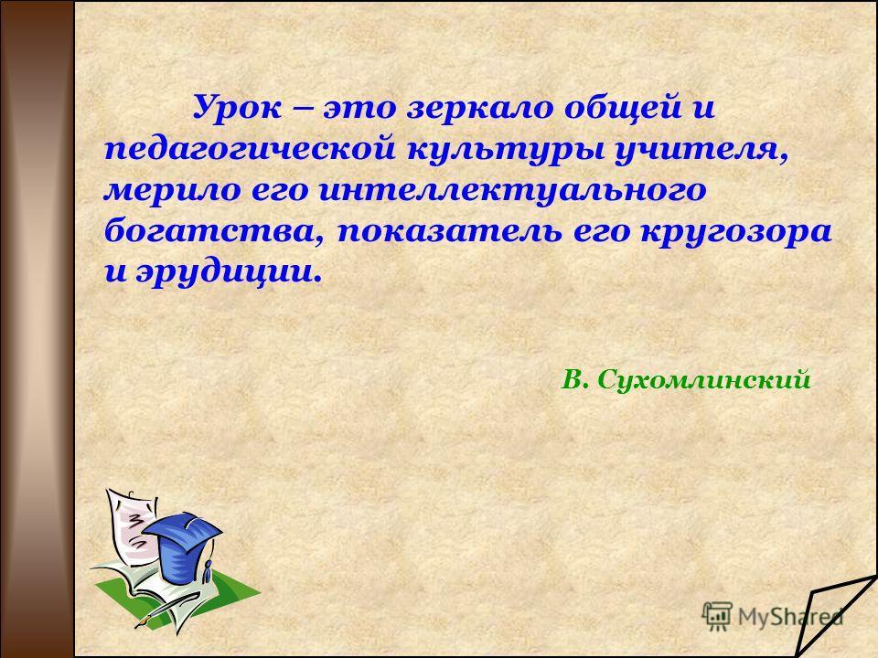 Урок – это зеркало общей и педагогической культуры учителя, мерило его интеллектуального богатства, показатель его кругозора и эрудиции. В. Сухомлинский