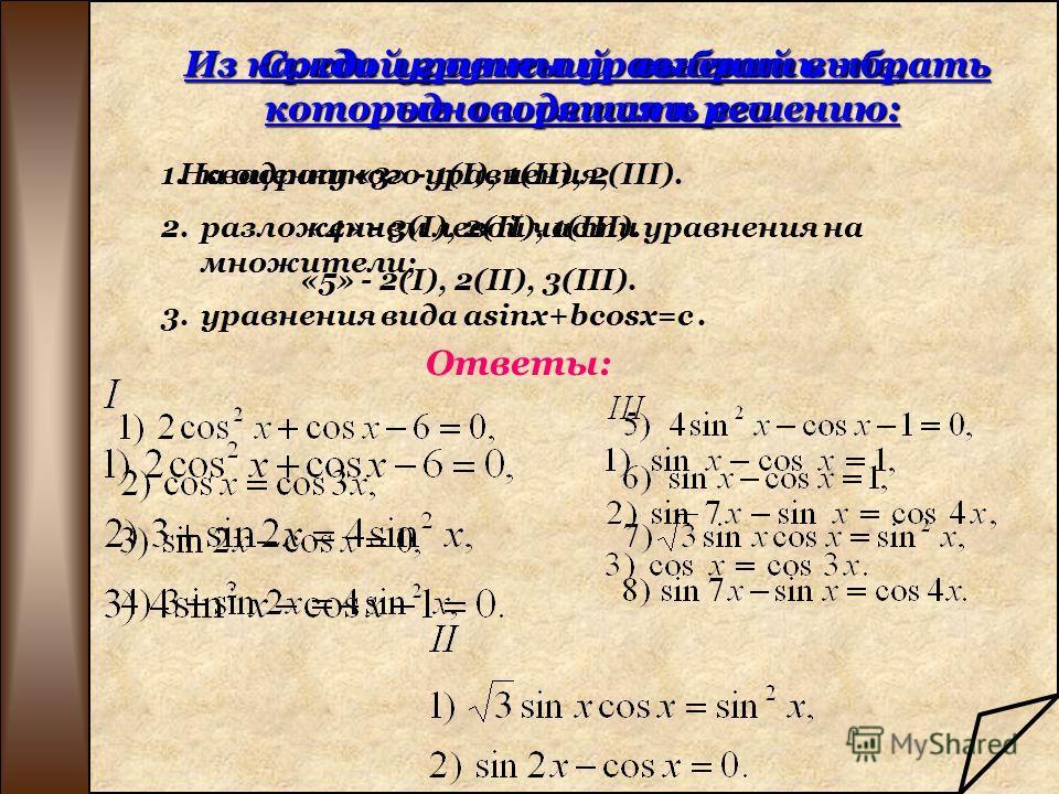 Cреди уравнений выбрать те, которые сводятся к решению: 1.квадратного уравнения; 2.разложением левой части уравнения на множители; 3.уравнения вида аsinx+bcosx=c. Ответы: Из каждой группы уравнений выбрать одно и решить его Из каждой группы уравнений