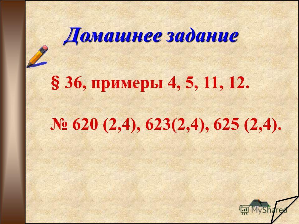 Домашнее задание § 36, примеры 4, 5, 11, 12. 620 (2,4), 623(2,4), 625 (2,4).