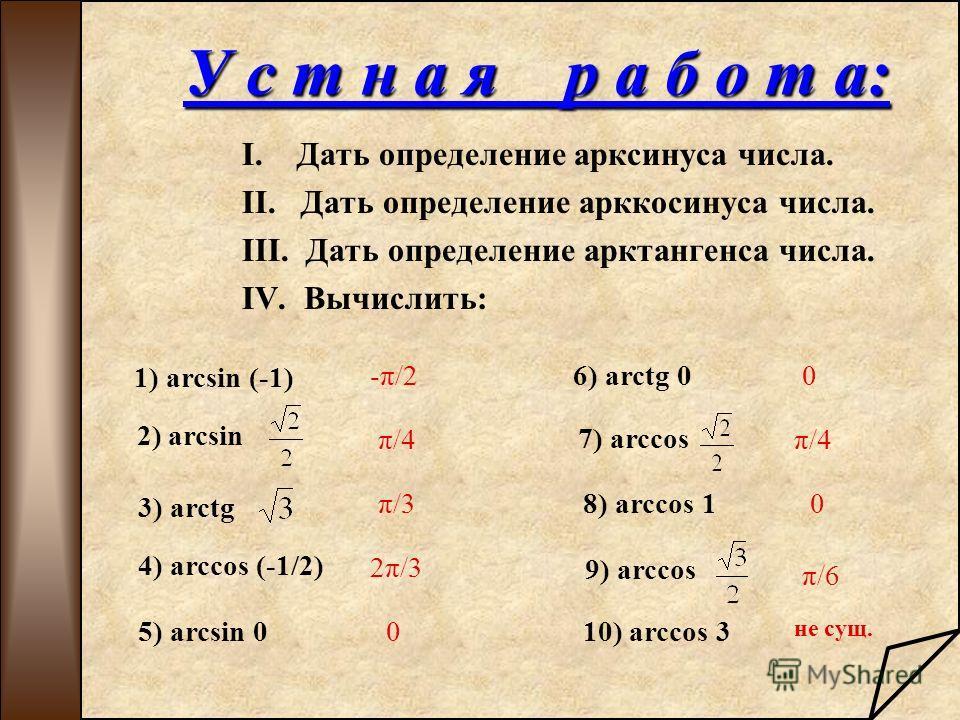 У с т н а я р а б о т а: I. Дать определение арксинуса числа. II. Дать определение арккосинуса числа. III. Дать определение арктангенса числа. IV. Вычислить: 1) arcsin (-1) 2) arcsin 3) arctg 4) arccos (-1/2) 6) arctg 0 7) arccos 8) arccos 1 9) arcco