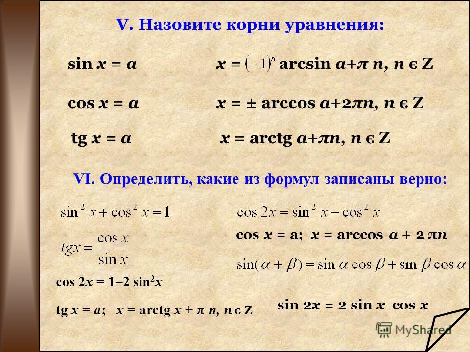 V. Назовите корни уравнения: VI. Определить, какие из формул записаны верно: cos 2x = 1–2 sin 2 x tg x = a; x = arctg x + π n, n є Z cos x = a; x = arccos a + 2 πn sin x = ax = arcsin a+π n, n є Z cos x = ax = ± arccos a+2πn, n є Z tg x = ax = arctg