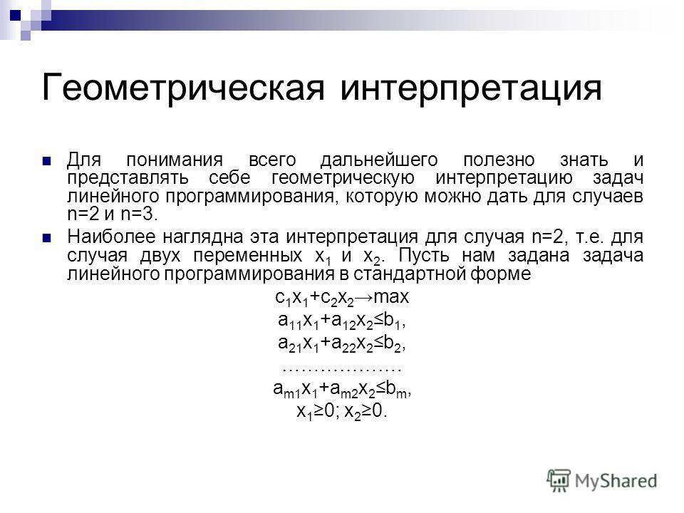 Для понимания всего дальнейшего полезно знать и представлять себе геометрическую интерпретацию задач линейного программирования, которую можно дать для случаев n=2 и n=3. Наиболее наглядна эта интерпретация для случая n=2, т.е. для случая двух переме