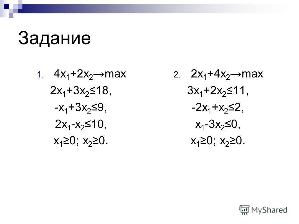 Задание 1. 4x 1 +2x 2 max 2x 1 +3x 218, -x 1 +3x 29, 2x 1 -x 210, x 1 0; x 2 0. 2. 2x 1 +4x 2 max 3x 1 +2x 211, -2x 1 +x 22, x 1 -3x 20, x 1 0; x 2 0.