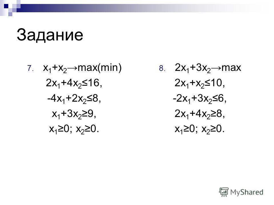 Задание 7. x 1 +x 2 max(min) 2x 1 +4x 216, -4x 1 +2x 2 8, x 1 +3x 2 9, x 1 0; x 2 0. 8. 2x 1 +3x 2 max 2x 1 +x 2 10, -2x 1 +3x 2 6, 2x 1 +4x 2 8, x 1 0; x 2 0.