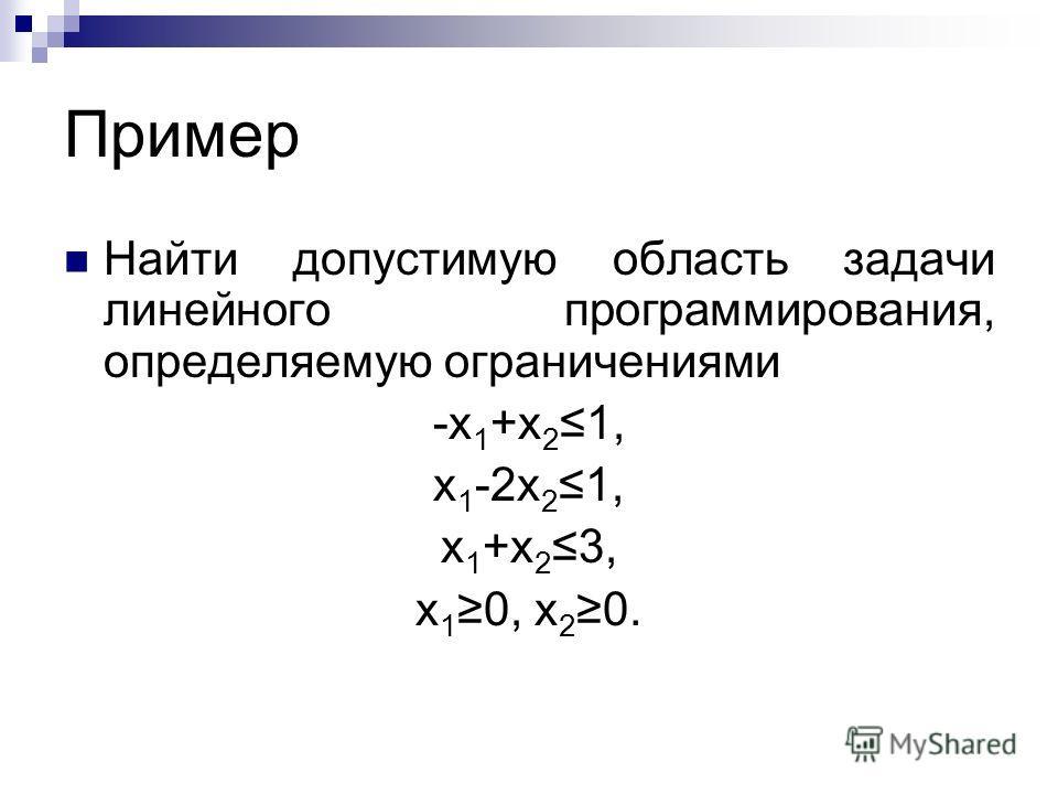 Пример Найти допустимую область задачи линейного программирования, определяемую ограничениями -x 1 +x 2 1, x 1 -2x 2 1, x 1 +x 2 3, x 1 0, x 2 0.