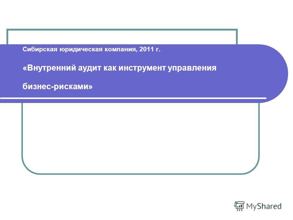 Сибирская юридическая компания, 2011 г. «Внутренний аудит как инструмент управления бизнес-рисками»