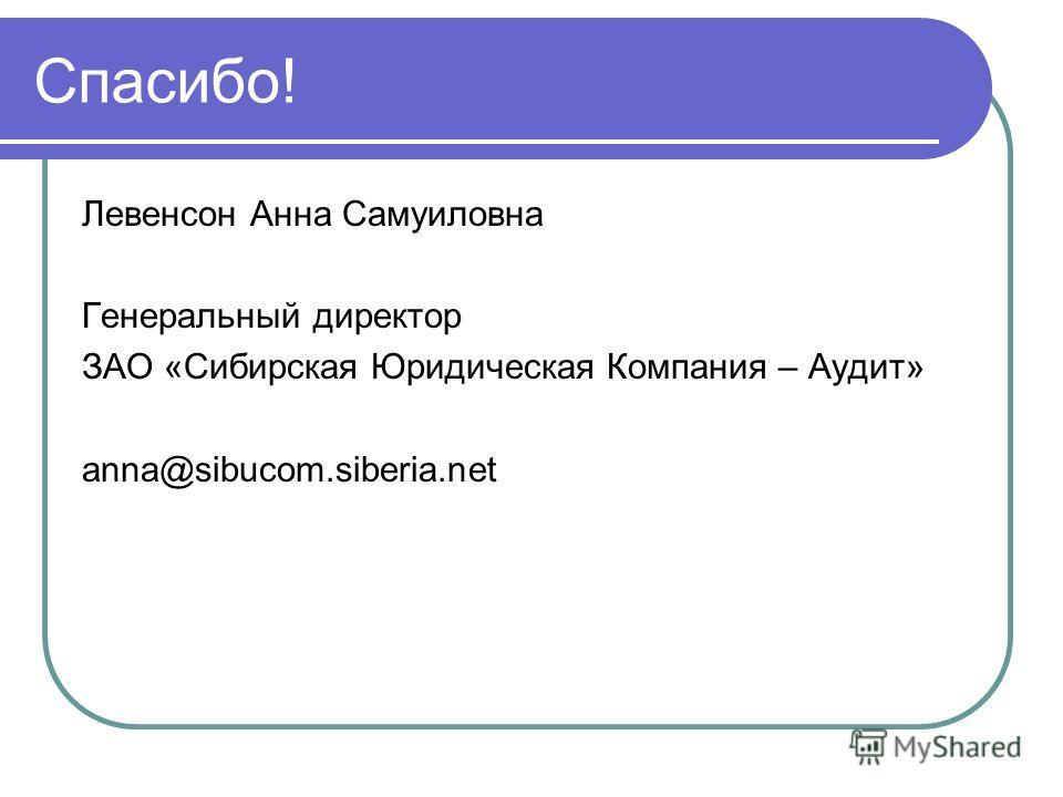 Спасибо! Левенсон Анна Самуиловна Генеральный директор ЗАО «Сибирская Юридическая Компания – Аудит» anna@sibucom.siberia.net