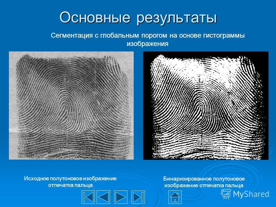 Основные результаты Сегментация с глобальным порогом на основе гистограммы изображения Бинаризированное полутоновое изображение отпечатка пальца Исходное полутоновое изображение отпечатка пальца