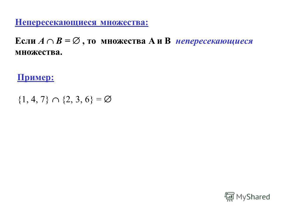 Непересекающиеся множества: Если A B =, то множества A и B непересекающиеся множества. {1, 4, 7} {2, 3, 6} = Пример: