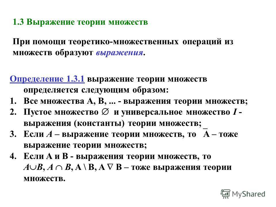 Определение 1.3.1 выражение теории множеств определяется следующим образом: 1.Все множества A, B,... - выражения теории множеств; 2.Пустое множество и универсальное множество I - выражения (константы) теории множеств; 3.Если A – выражение теории множ