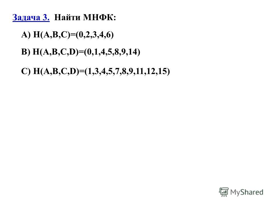 Задача 3. Найти МНФК: A) H(A,B,C)=(0,2,3,4,6) B) H(A,B,C,D)=(0,1,4,5,8,9,14) C) H(A,B,C,D)=(1,3,4,5,7,8,9,11,12,15)