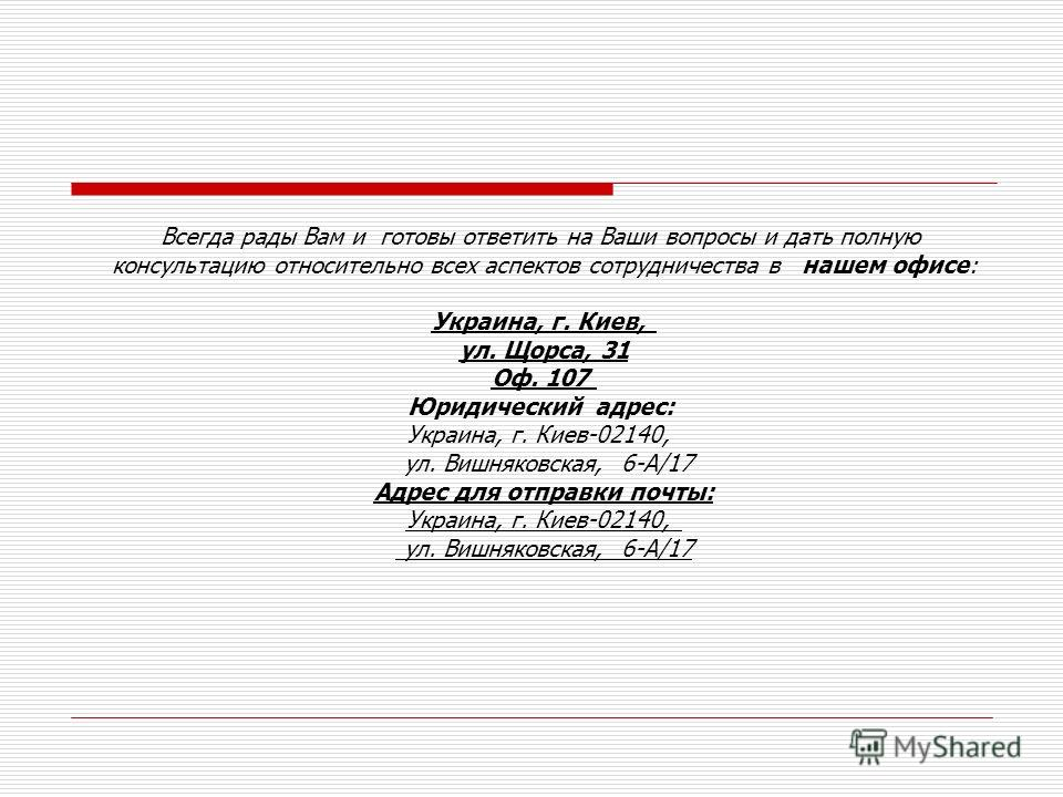 Всегда рады Вам и готовы ответить на Ваши вопросы и дать полную консультацию относительно всех аспектов сотрудничества в нашем офисе: Украина, г. Киев, ул. Щорса, 31 Оф. 107 Юридический адрес: Украина, г. Киев-02140, ул. Вишняковская, 6-А/17 Адрес дл