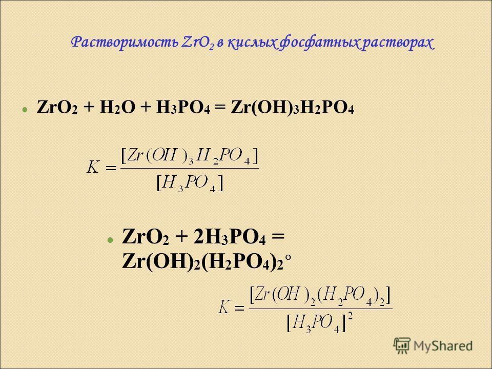 Растворимость ZrO 2 в кислых фосфатных растворах ZrO 2 + H 2 O + H 3 PO 4 = Zr(OH) 3 H 2 PO 4 ZrO 2 + 2H 3 PO 4 = Zr(OH) 2 (H 2 PO 4 ) 2