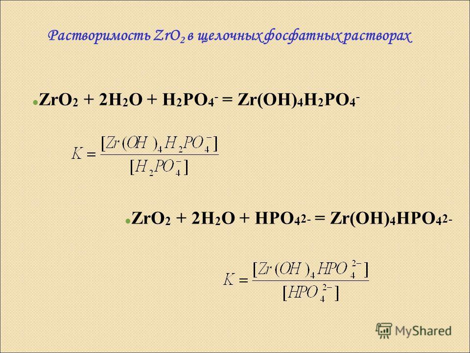 Растворимость ZrO 2 в щелочных фосфатных растворах ZrO 2 + 2H 2 O + H 2 PO 4 - = Zr(OH) 4 H 2 PO 4 - ZrO 2 + 2H 2 O + HPO 4 2- = Zr(OH) 4 HPO 4 2-