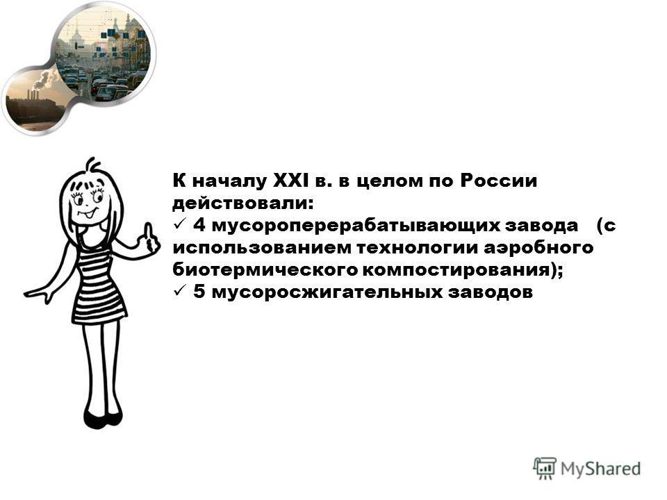 К началу XXI в. в целом по России действовали: 4 мусороперерабатывающих завода (с использованием технологии аэробного биотермического компостирования); 5 мусоросжигательных заводов