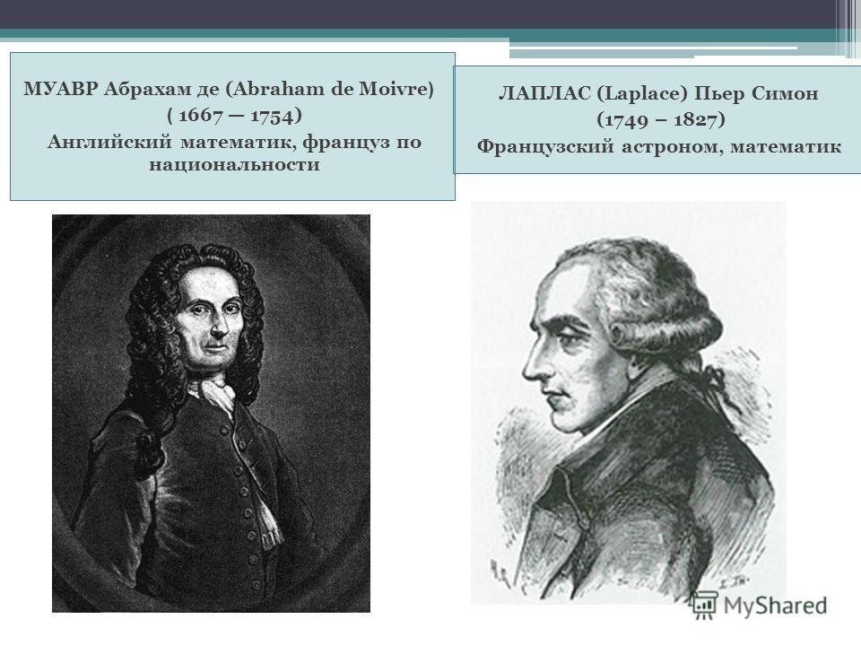 МУАВР Абрахам де (Abraham de Moivre ) ( 1667 1754) Английский математик, француз по национальности ЛАПЛАС (Laplace) Пьер Симон (1749 – 1827) Французский астроном, математик
